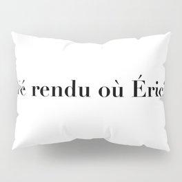 Yé rendu où Éric? Pillow Sham