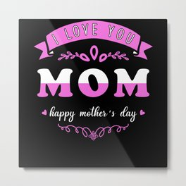 Mom I Love You Mothers Day Metal Print