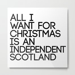 ALL I WANT FOR CHRISTMAS IS AN INDEPENDENT SCOTLAND, Pro Scottish Independence Slogan Metal Print