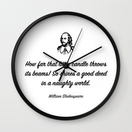 How far that little candle throws its beams! So shines a good deed in a naughty world. Wall Clock