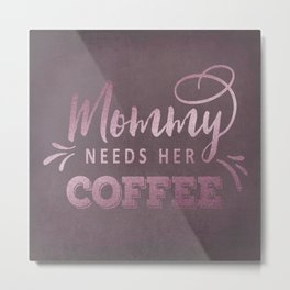 Mommy Needs Her Coffee Mothers Gift Metal Print