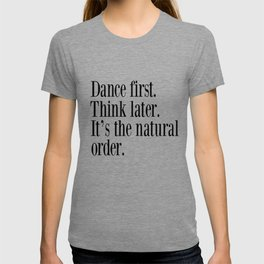 Dance First. Think Later. It's Natural Order. T-shirt