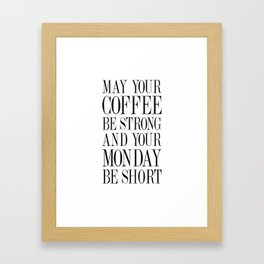 MAY YOUR COFFEE BE STRONG AND YOUR MONDAY BE SHORT - Quote Framed Art Print