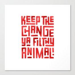 Keep the change ya filthy animal! Canvas Print