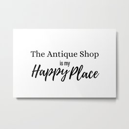 The Antique Shop is my Happy Place Metal Print