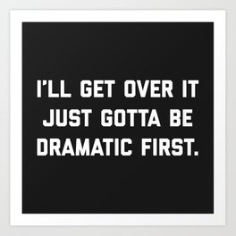 Gotta Be Dramatic First Funny Quote Art Print
