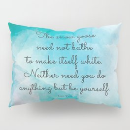 The snow goose need not bathe to make itself white. Neither need you do anything but be yourself. La Pillow Sham