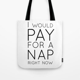 I would pay for a nap right now Tote Bag