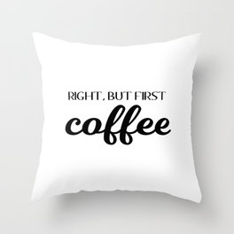 Right, But First Coffee Throw Pillow