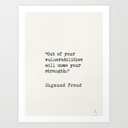 """Out of your vulnerabilities will come your strength.""   Sigmund Freud Art Print"