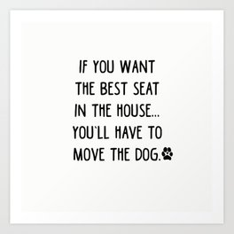 If you want the best seat in the house..you'll have to move the dog! Art Print