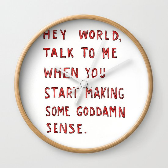 Hey world, talk to me when you start making some goddamn sense Wall Clock