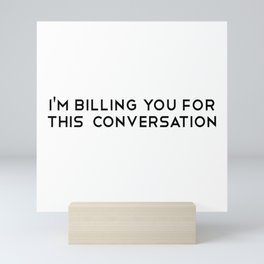 I'm Billing You For This Conversation. Law. Lawyer gift. Law school. Attorney gift. Attorney Mini Art Print
