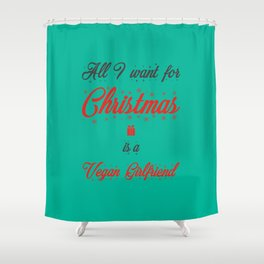 All I Want For Christmas Is A Vegan Girlfriend Shower Curtain