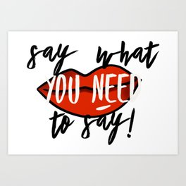 Say What You Need To Say! Art Print