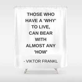 Stoic Wisdom Quotes - Those who have a why to live can bear with almost any how - Viktor Frankl Shower Curtain