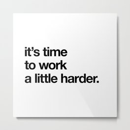 it's time to work a little harder. Metal Print