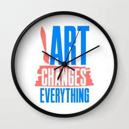 Art Changes Everything Gift for Creatives and Artists Wall Clock