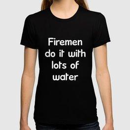 Firemen Do It With Lots of Water Firefighting T-Shirt T-shirt