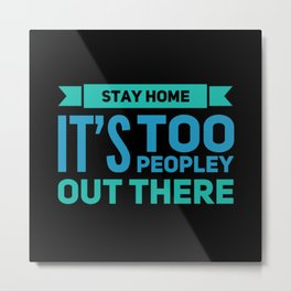 Stay Home It's Too Peopley Out Here Metal Print
