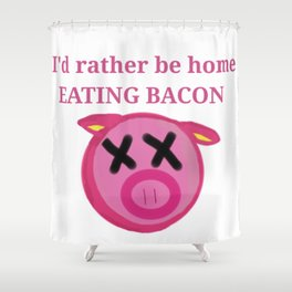 I'd rather be home eating BACON Shower Curtain
