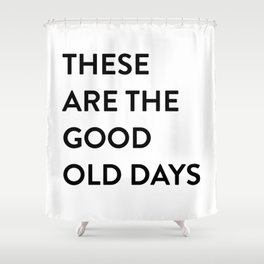 These Are The Good Old Days Shower Curtain