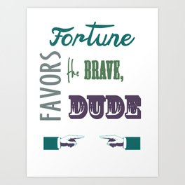 Fortune favors the brave, dude.  Art Print