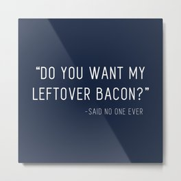"""""""Do you want my leftover bacon?"""" - Said no one ever Quote (Navy) Metal Print"""