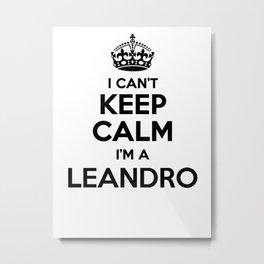 I cant keep calm I am a LEANDRO Metal Print