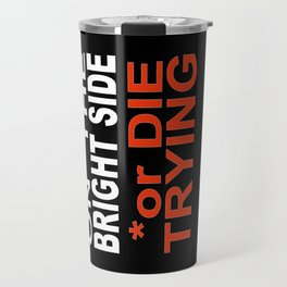 STAY on the BRIGHT SIDE or DIE TRYING Travel Mug
