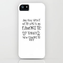 Any day spent with you is my favorite day. So today is my new favorite day. iPhone Case