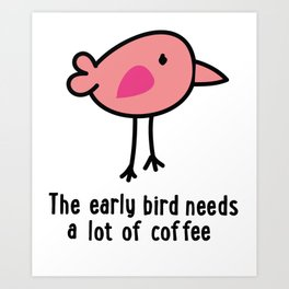 The early Bird needs a lot of Coffee Art Print