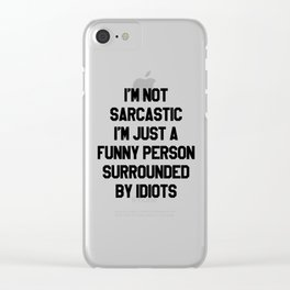 I'M NOT SARCASTIC I'M JUST A FUNNY PERSON SURROUNDED BY IDIOTS Clear iPhone Case