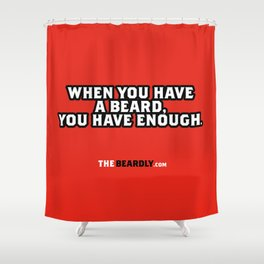 WHEN YOU HAVE A BEARD, YOU HAVE ENOUGH. Shower Curtain