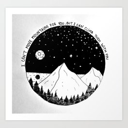 I can't move mountains for you, but I can climb them with you Art Print