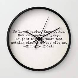 """""""We lived harder. Knew better. But we laughed anyway..."""" -Michelle Hodkins Wall Clock"""