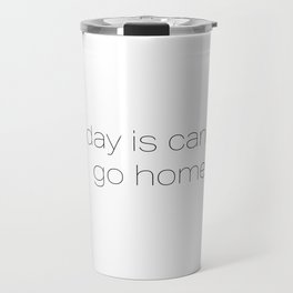 Monday is cancelled - Go Home! Travel Mug