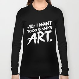 All I Want To Do Is Make Art Long Sleeve T-shirt