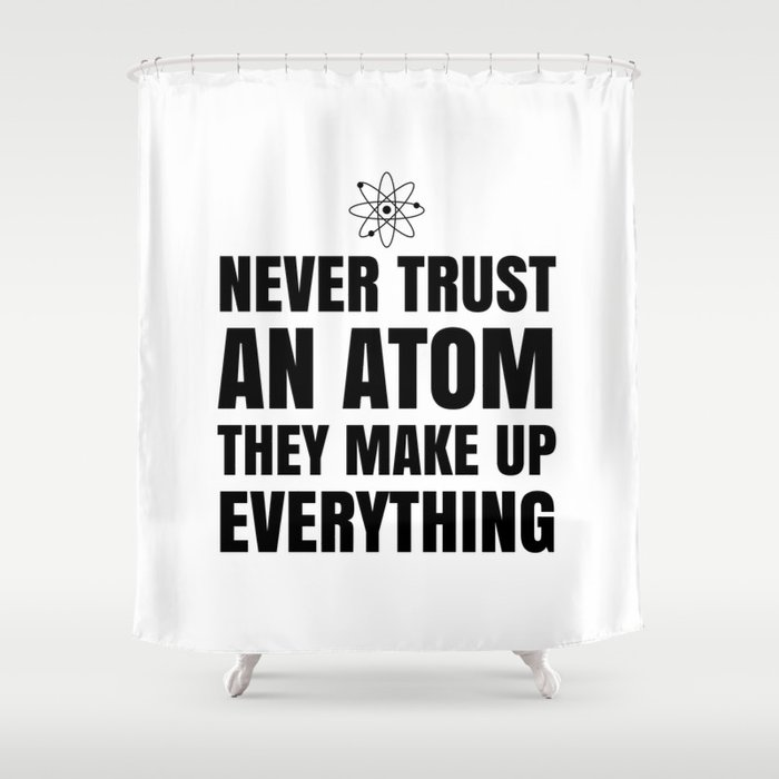 NEVER TRUST AN ATOM THEY MAKE UP EVERYTHING Shower Curtain