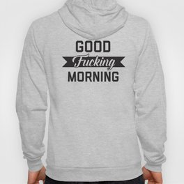 Good Fucking Morning, Funny Quote Hoody