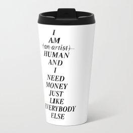 I AM HUMAN AND I NEED MONEY JUST LIKE EVERYBODY ELSE DOES Travel Mug