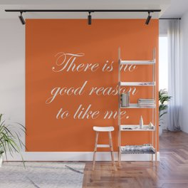 There is No Good Reason to Like Me Wall Mural