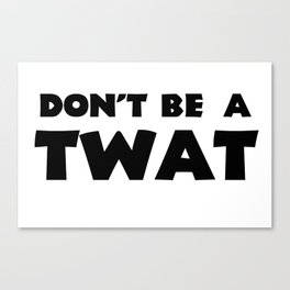 Don't Be A Twat Canvas Print
