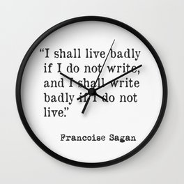 """I shall live badly if I do not write, and I shall write badly if I do not live."" - Françoise Sagan, version A Wall Clock"