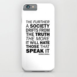 The further a society drifts from the truth, the more it will hate those who speak it. George Orwell iPhone Case