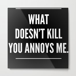 What Doesnt Kill You Annoys Me Metal Print