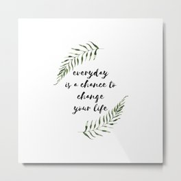 everyday is a chance to change your life Metal Print