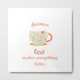 Because Tea Makes Everything Better Metal Print
