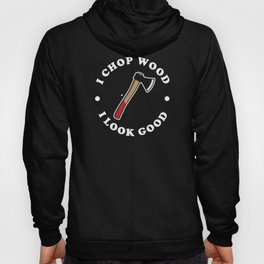 I Chop Wood And I Look Good Hoody
