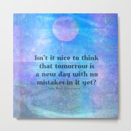 L.M. Montgomery Quote, Isn't it nice to think that tomorrow is a new day with no mistakes in it yet? Metal Print